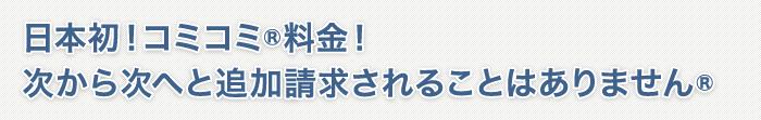 日本初!コミコミ®料金!次から次へと追加請求されることはありません®