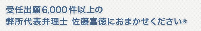弊所代表弁理士 佐藤富徳の受任出願6000件以上おまかせください